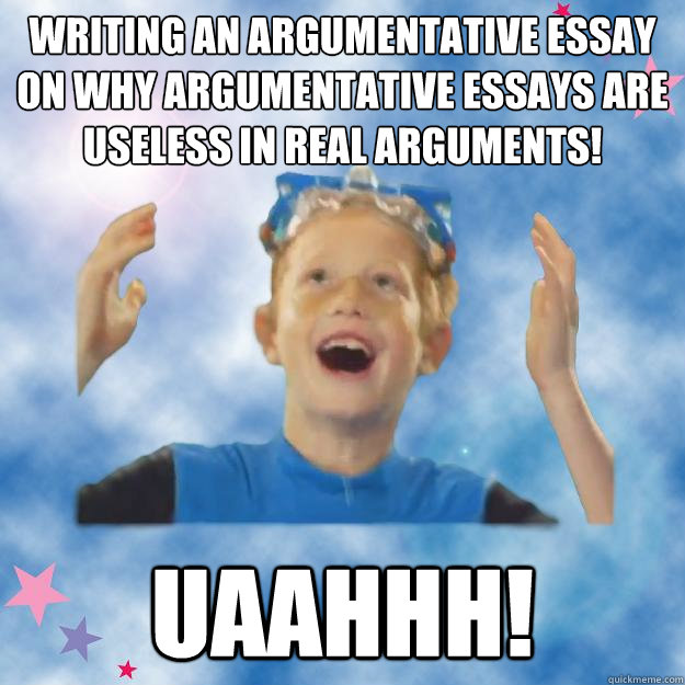 writing an argumentative essay on why argumentative essays are useless in real arguments! uaahhh!