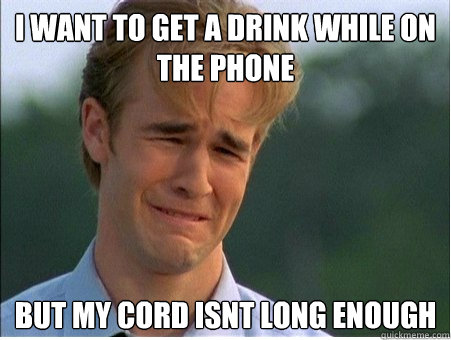 i want to get a drink while on the phone but my cord isnt long enough - i want to get a drink while on the phone but my cord isnt long enough  1990s Problems