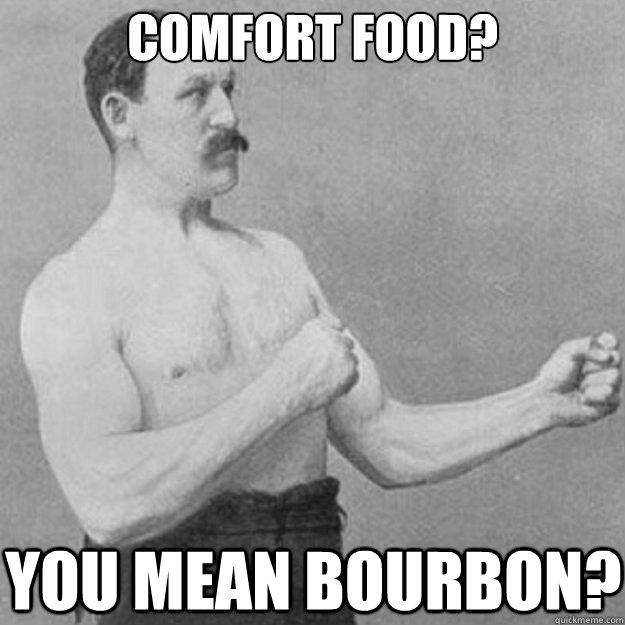 Comfort food? You mean bourbon? - Comfort food? You mean bourbon?  overly manly man