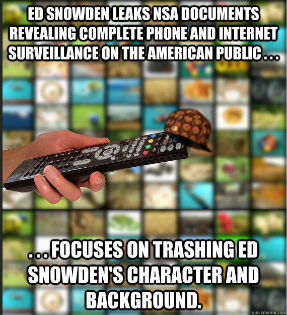 Ed Snowden leaks NSA documents revealing complete phone and internet surveillance on the American public . . .  . . . Focuses on trashing Ed Snowden's character and background.