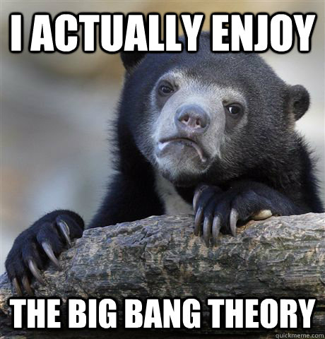 I actually enjoy The Big Bang Theory - I actually enjoy The Big Bang Theory  Confession Bear