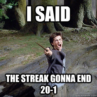 i said The Streak Gonna End 20-1 - i said The Streak Gonna End 20-1  Pissed off Harry