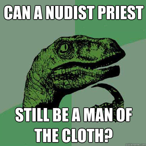 Can a nudist priest still be a man of the cloth? - Can a nudist priest still be a man of the cloth?  Philosoraptor