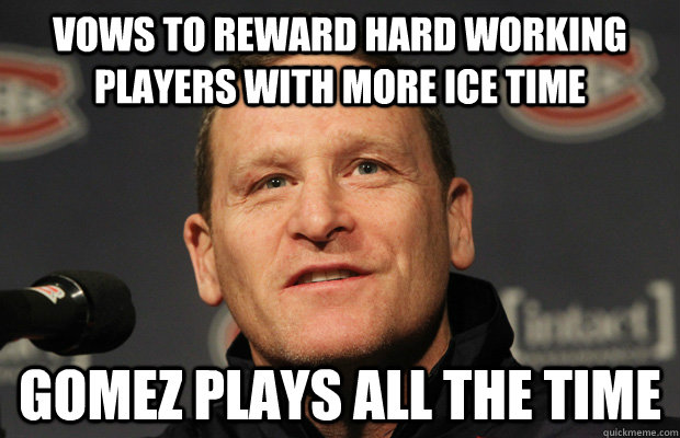 vows to reward hard working players with more ice time gomez plays all the time - vows to reward hard working players with more ice time gomez plays all the time  Dumbass Randy Cunneyworth