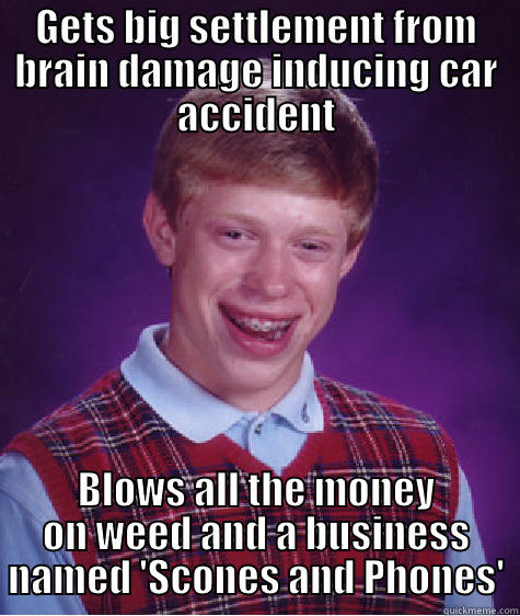 GETS BIG SETTLEMENT FROM BRAIN DAMAGE INDUCING CAR ACCIDENT BLOWS ALL THE MONEY ON WEED AND A BUSINESS NAMED 'SCONES AND PHONES' Bad Luck Brian