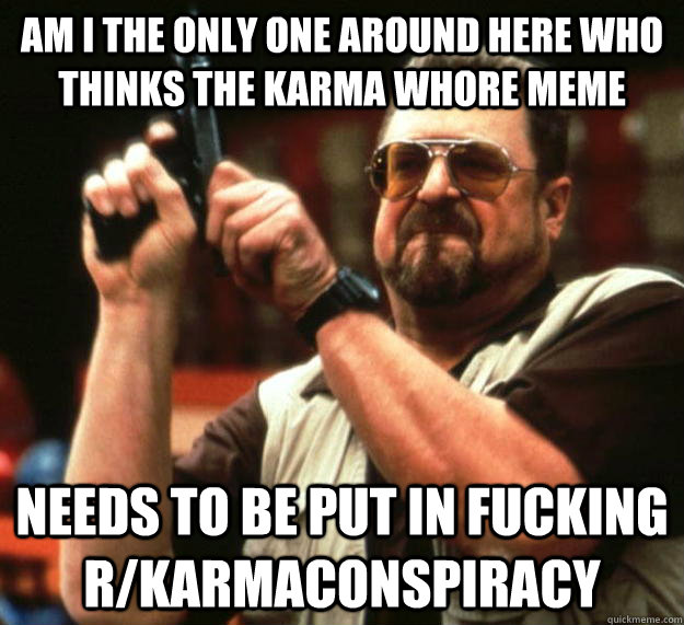 am I the only one around here who thinks the karma whore meme  needs to be put in fucking r/karmaconspiracy  Angry Walter