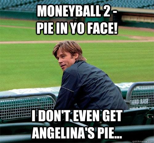 moneyball 2 -                      Pie in yo face! i don't even get Angelina's pie...  Billy Beane  Brad Pitt