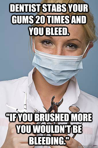 Dentist stabs your gums 20 times and you bleed.