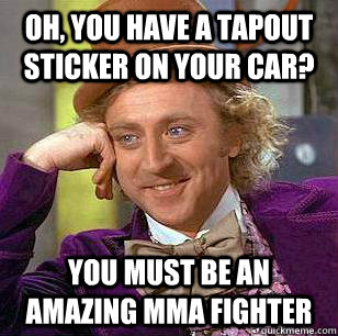 OH, you have a tapout sticker on your car? You must be an amazing mma fighter - OH, you have a tapout sticker on your car? You must be an amazing mma fighter  Condicending Wonka