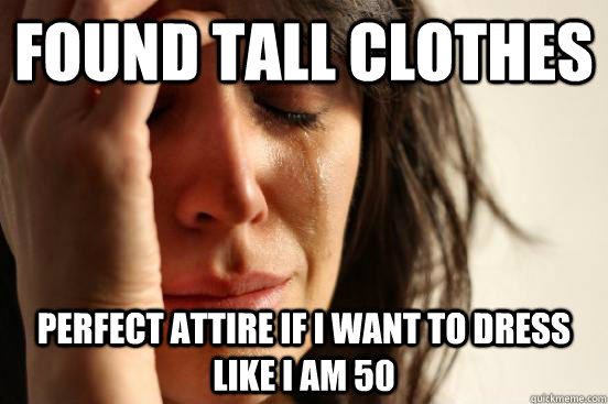 Found Tall Clothes  Perfect Attire if i want to dress like i am 50 - Found Tall Clothes  Perfect Attire if i want to dress like i am 50  First World Problems