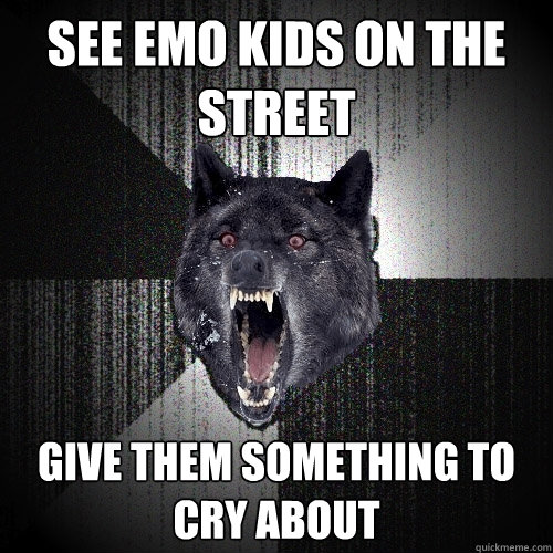 see emo kids on the street give them something to cry about - see emo kids on the street give them something to cry about  Insanity Wolf bangs Courage Wolf