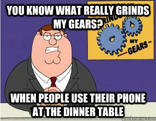 You Know What really grinds my gears? When people use their phone at the dinner table - You Know What really grinds my gears? When people use their phone at the dinner table  Grinds my gears