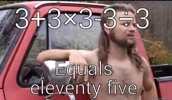 3+3×3-3÷3 EQUALS ELEVENTY FIVE Almost Politically Correct Redneck