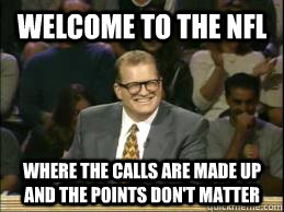 Welcome to the NFL where the calls are made up and the points don't matter  whose line drew