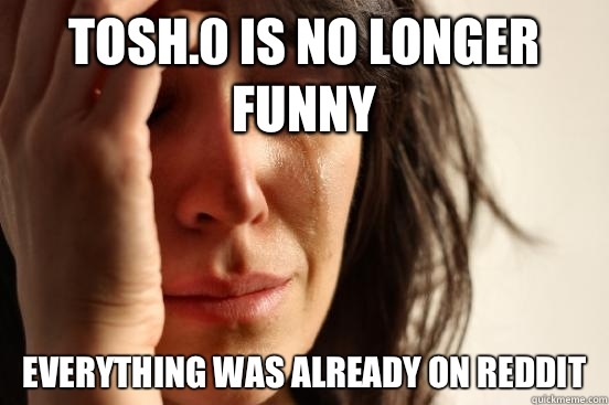 Tosh.0 is no longer funny Everything was already on reddit - Tosh.0 is no longer funny Everything was already on reddit  First World Problems