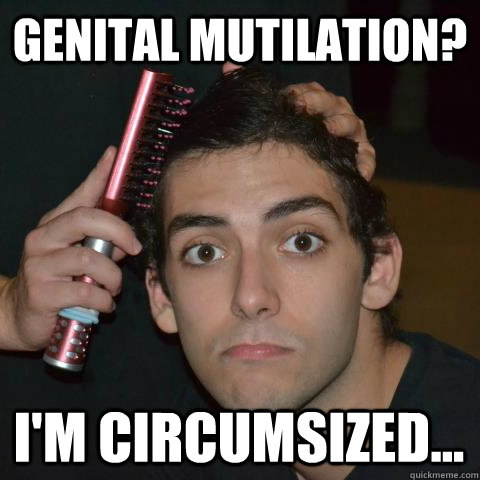 Genital Mutilation? I'm circumsized... - Genital Mutilation? I'm circumsized...  Open-minded Oliver