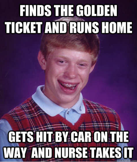 Finds the golden ticket and runs home gets hit by car on the way  and nurse takes it - Finds the golden ticket and runs home gets hit by car on the way  and nurse takes it  Bad Luck Brian Shits
