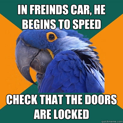 In freinds car, he begins to speed Check that the doors are locked - In freinds car, he begins to speed Check that the doors are locked  Paranoid Parrot