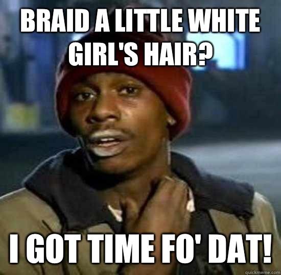 Braid a little white girl's hair? I got time fo' dat!