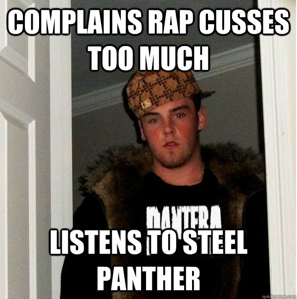 Complains rap cusses too much Listens to Steel Panther - Complains rap cusses too much Listens to Steel Panther  Scumbag Metalhead