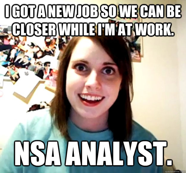 I got a new job so we can be closer while i'm at work. NSA analyst. - I got a new job so we can be closer while i'm at work. NSA analyst.  Misc