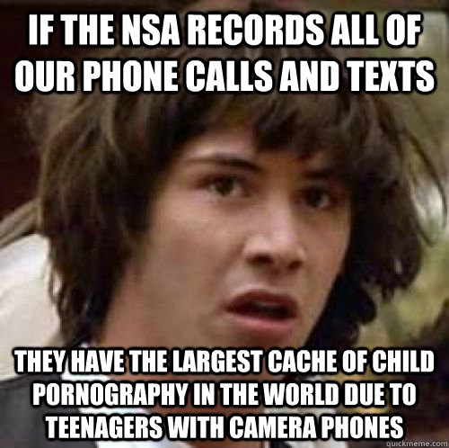 If the NSA records all of our phone calls and texts they have the largest cache of child pornography in the world due to teenagers with camera phones