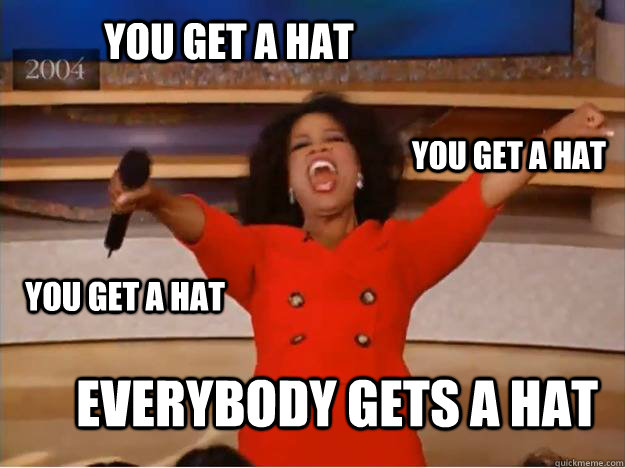 YOU GET A HAT EVERYBODY GETS A HAT YOU GET A HAT YOU GET A HAT - YOU GET A HAT EVERYBODY GETS A HAT YOU GET A HAT YOU GET A HAT  oprah you get a car