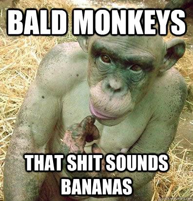 Bald Monkeys That Shit Sounds Bananas Bald Bananas Quickmeme