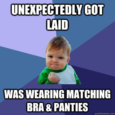 Unexpectedly got laid Was wearing matching bra & panties - Unexpectedly got laid Was wearing matching bra & panties  Success Kid