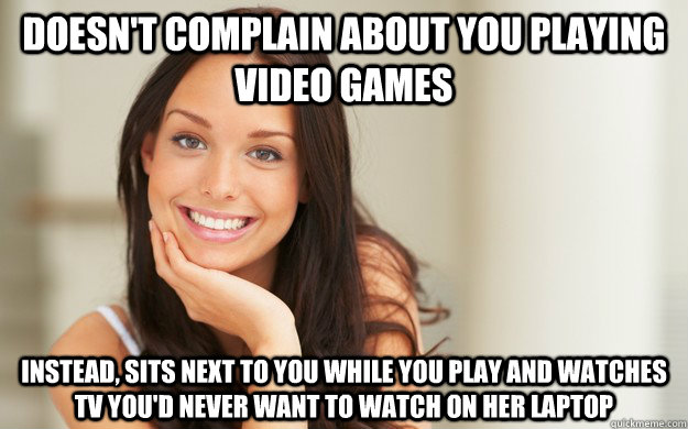 Doesn't complain about you playing video games instead, sits next to you while you play and watches tv you'd never want to watch on her laptop  Good Girl Gina