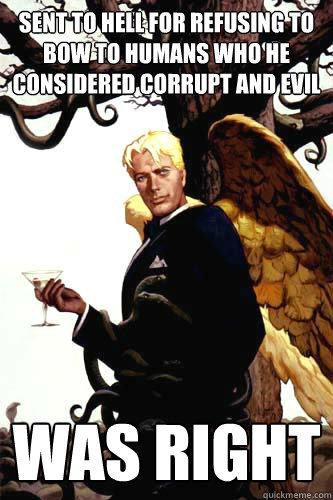 sent to hell for refusing to bow to humans who he considered corrupt and evil was right  Good Guy Lucifer