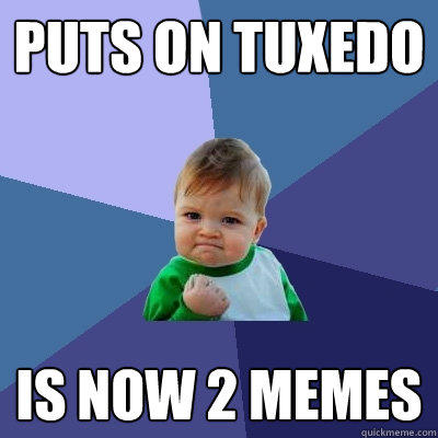 puts on tuxedo is now 2 memes - puts on tuxedo is now 2 memes  Success Kid