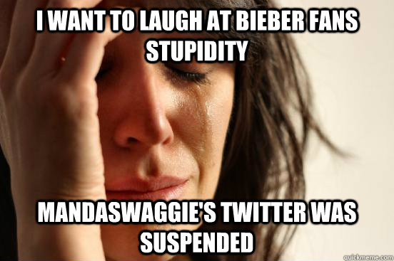 I want to laugh at bieber fans stupidity mandaswaggie's twitter was suspended - I want to laugh at bieber fans stupidity mandaswaggie's twitter was suspended  First World Problems