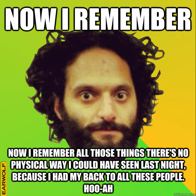 Now I remember Now I remember all those things there's no physical way I could have seen last night, because I had my back to all these people. Hoo-ah - Now I remember Now I remember all those things there's no physical way I could have seen last night, because I had my back to all these people. Hoo-ah  memezoukas