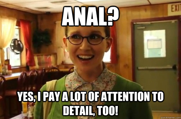 ANAL? yES, i PAY A LOT OF ATTENTION TO DETAIL, TOO! - ANAL? yES, i PAY A LOT OF ATTENTION TO DETAIL, TOO!  Sexually Oblivious Female