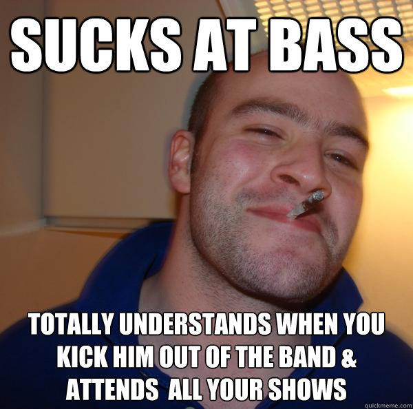 sucks at bass  totally understands when you kick him out of the band & attends  all your shows - sucks at bass  totally understands when you kick him out of the band & attends  all your shows  Good Guy Greg