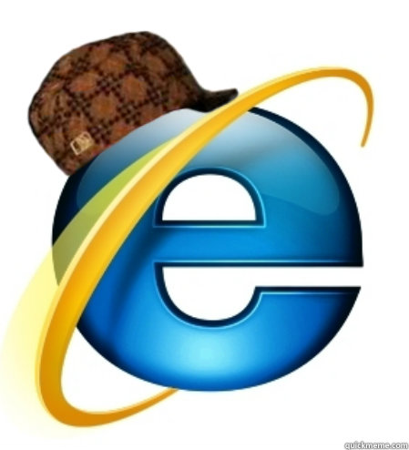 -    Scumbag Internet Explorer