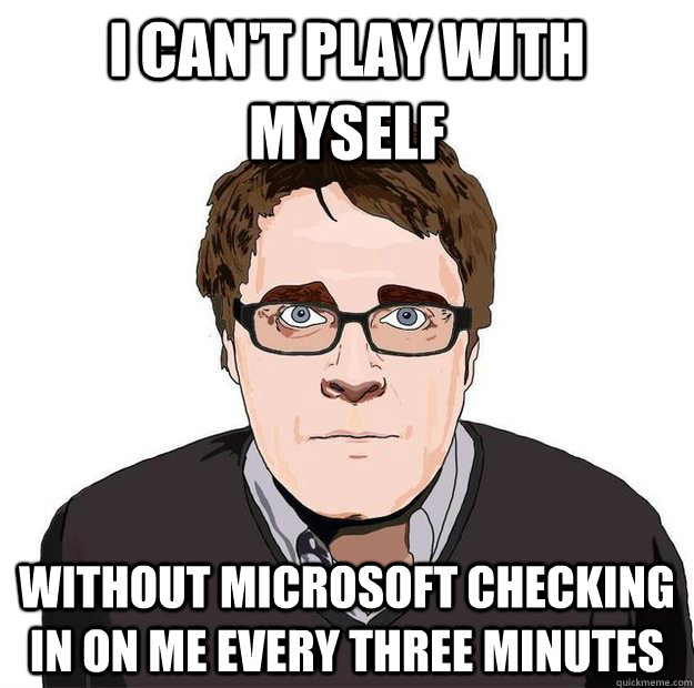 I Can't Play With Myself Without Microsoft Checking In On Me Every Three Minutes - I Can't Play With Myself Without Microsoft Checking In On Me Every Three Minutes  Always Online Adam Orth