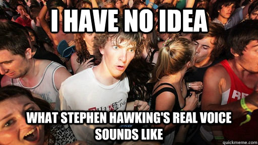 I have no idea What stephen hawking's real voice sounds like - I have no idea What stephen hawking's real voice sounds like  Sudden Clarity Clarence Neopet