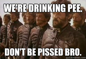 We're Drinking Pee. Don't Be Pissed Bro.