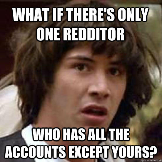 What if there's only one redditor who has all the accounts except yours? - What if there's only one redditor who has all the accounts except yours?  conspiracy keanu