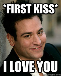 *First kiss* I love you - *First kiss* I love you  Ted Mosby