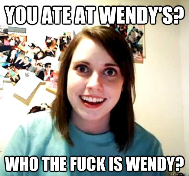 You ate at Wendy's? Who the fuck is wendy?  - You ate at Wendy's? Who the fuck is wendy?   Overly Attached Girlfriend