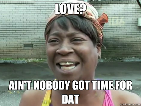 love? AIN'T NOBODY GOT TIME FOR dat - love? AIN'T NOBODY GOT TIME FOR dat  Sweet Brown Bronchitus