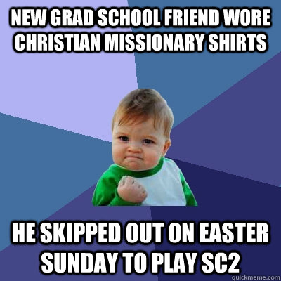 new grad school friend wore christian missionary shirts  he skipped out on easter sunday to play sc2 - new grad school friend wore christian missionary shirts  he skipped out on easter sunday to play sc2  Success Kid