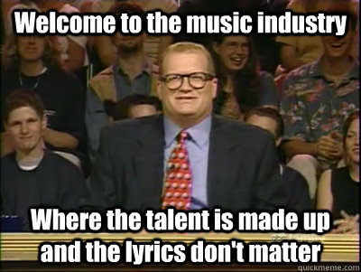 Welcome to the music industry Where the talent is made up and the lyrics don't matter