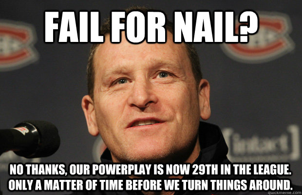 fail for nail? No thanks, our powerplay is now 29th in the league. Only a matter of time before we turn things around. - fail for nail? No thanks, our powerplay is now 29th in the league. Only a matter of time before we turn things around.  Dumbass Randy Cunneyworth