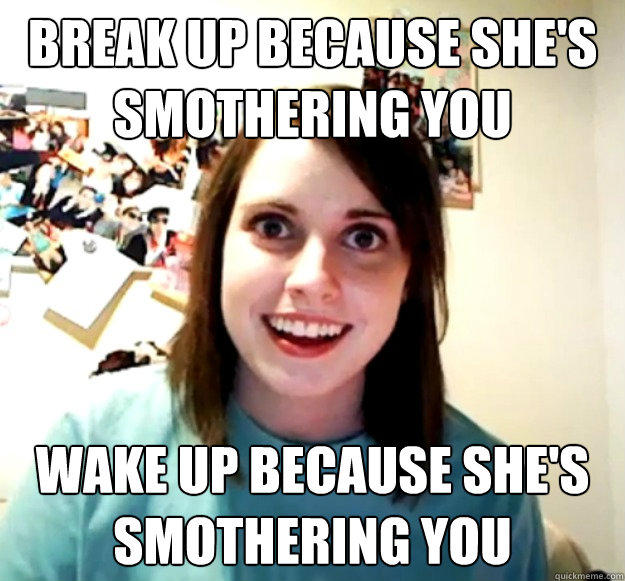 break up because she's smothering you wake up because she's smothering you - break up because she's smothering you wake up because she's smothering you  Overly Attached Girlfriend