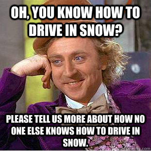 Oh, You know how to drive in snow? Please tell us more about how no one else knows how to drive in snow.  Creepy Wonka