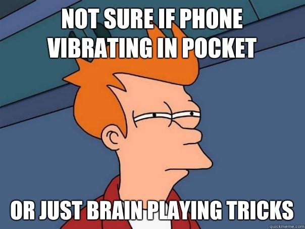 Not sure if phone vibrating in pocket Or just brain playing tricks - Not sure if phone vibrating in pocket Or just brain playing tricks  Futurama Fry